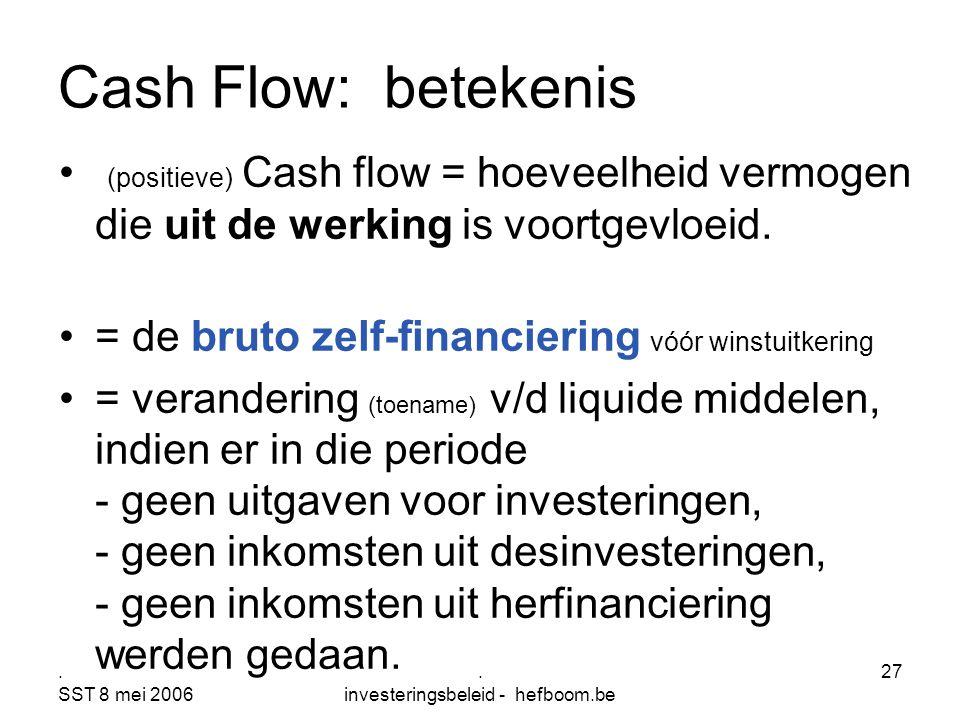 . SST 8 mei 2006. investeringsbeleid - hefboom.be 27 (positieve) Cash flow = hoeveelheid vermogen die uit de werking is voortgevloeid. = de bruto zelf