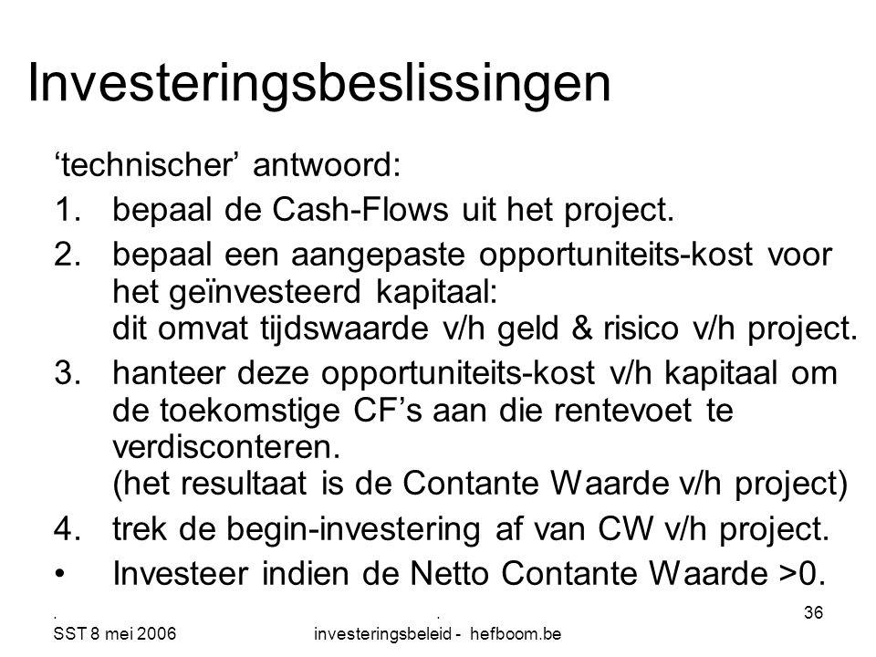 . SST 8 mei 2006. investeringsbeleid - hefboom.be 36 Investeringsbeslissingen 'technischer' antwoord: 1.bepaal de Cash-Flows uit het project. 2.bepaal
