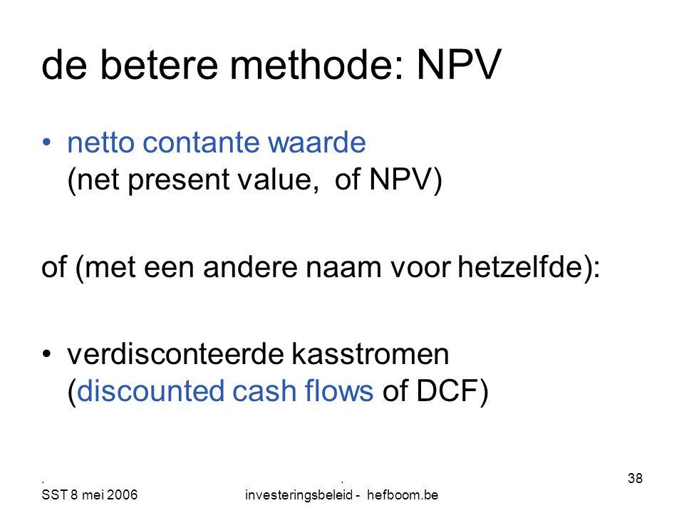 . SST 8 mei 2006. investeringsbeleid - hefboom.be 38 de betere methode: NPV netto contante waarde (net present value, of NPV) of (met een andere naam