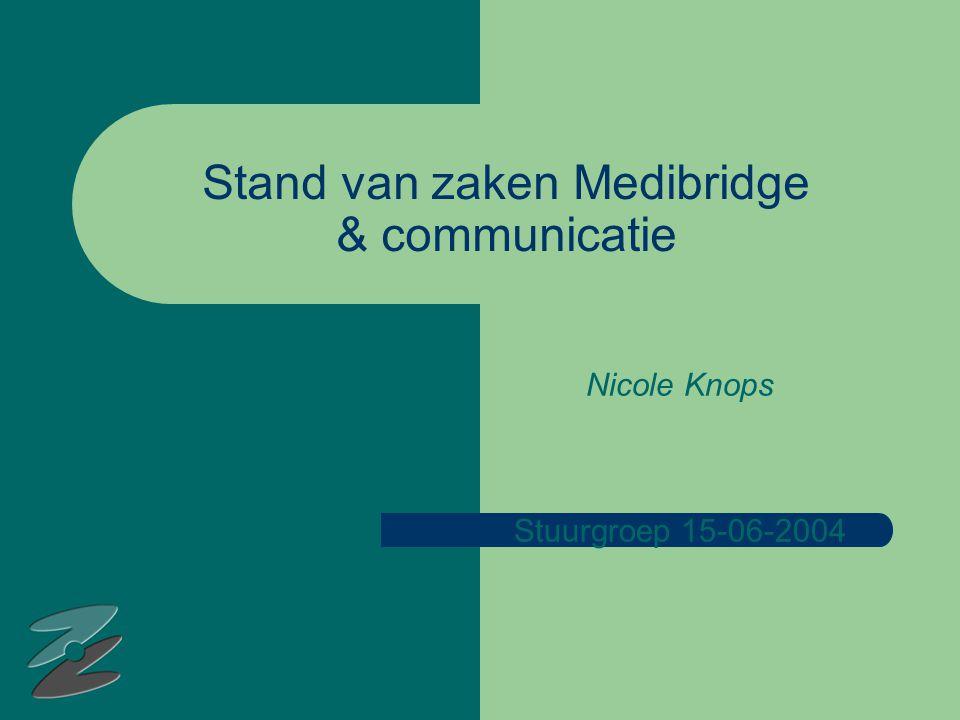 Stand van zaken Medibridge & communicatie Nicole Knops Stuurgroep 15-06-2004