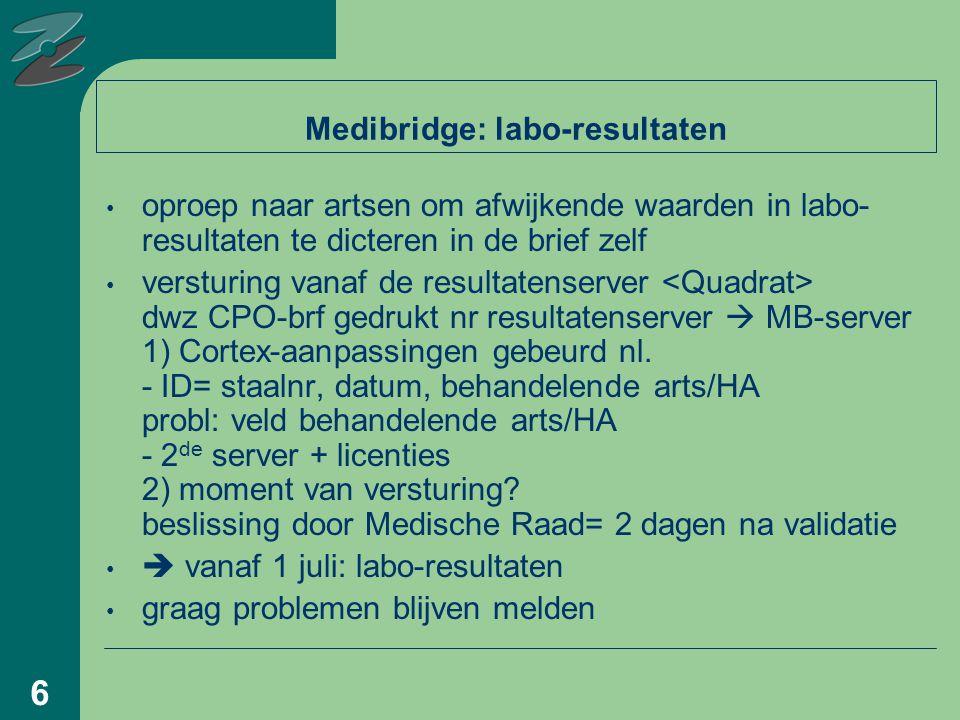 6 Medibridge: labo-resultaten oproep naar artsen om afwijkende waarden in labo- resultaten te dicteren in de brief zelf versturing vanaf de resultatenserver dwz CPO-brf gedrukt nr resultatenserver  MB-server 1) Cortex-aanpassingen gebeurd nl.