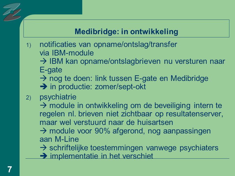 7 Medibridge: in ontwikkeling 1) notificaties van opname/ontslag/transfer via IBM-module  IBM kan opname/ontslagbrieven nu versturen naar E-gate  nog te doen: link tussen E-gate en Medibridge  in productie: zomer/sept-okt 2) psychiatrie  module in ontwikkeling om de beveiliging intern te regelen nl.