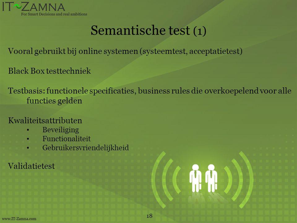 Semantische test (1) 18 Vooral gebruikt bij online systemen (systeemtest, acceptatietest) Black Box testtechniek Testbasis: functionele specificaties, business rules die overkoepelend voor alle functies gelden Kwaliteitsattributen Beveiliging Functionaliteit Gebruikersvriendelijkheid Validatietest