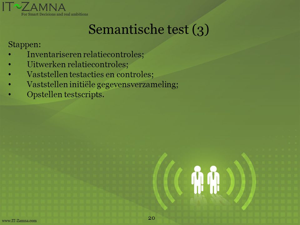Semantische test (3) 20 Stappen: Inventariseren relatiecontroles; Uitwerken relatiecontroles; Vaststellen testacties en controles; Vaststellen initiële gegevensverzameling; Opstellen testscripts.