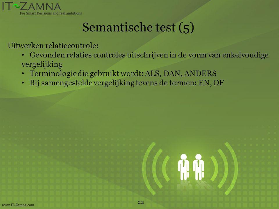 Semantische test (5) 22 Uitwerken relatiecontrole: Gevonden relaties controles uitschrijven in de vorm van enkelvoudige vergelijking Terminologie die gebruikt wordt: ALS, DAN, ANDERS Bij samengestelde vergelijking tevens de termen: EN, OF