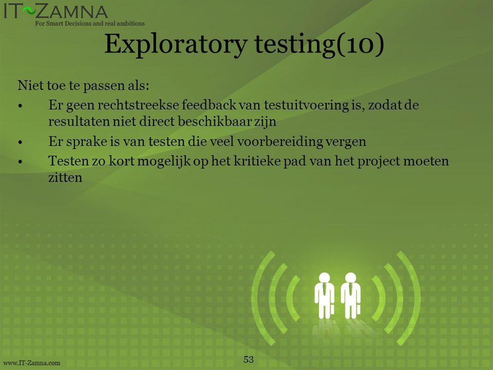 Exploratory testing(10) Niet toe te passen als: Er geen rechtstreekse feedback van testuitvoering is, zodat de resultaten niet direct beschikbaar zijn Er sprake is van testen die veel voorbereiding vergen Testen zo kort mogelijk op het kritieke pad van het project moeten zitten 53