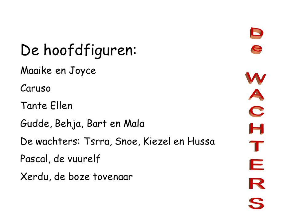 De hoofdfiguren: Maaike en Joyce Caruso Tante Ellen Gudde, Behja, Bart en Mala De wachters: Tsrra, Snoe, Kiezel en Hussa Pascal, de vuurelf Xerdu, de boze tovenaar
