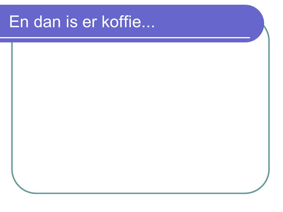 En dan is er koffie...