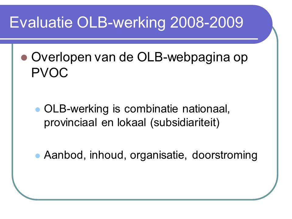 Evaluatie OLB-werking 2008-2009 Overlopen van de OLB-webpagina op PVOC OLB-werking is combinatie nationaal, provinciaal en lokaal (subsidiariteit) Aanbod, inhoud, organisatie, doorstroming