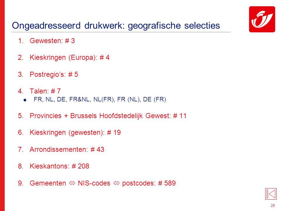 28 Ongeadresseerd drukwerk: geografische selecties 1.Gewesten: # 3 2.Kieskringen (Europa): # 4 3.Postregio's: # 5 4.Talen: # 7  FR, NL, DE, FR&NL, NL