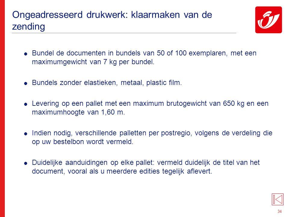 34 Ongeadresseerd drukwerk: klaarmaken van de zending  Bundel de documenten in bundels van 50 of 100 exemplaren, met een maximumgewicht van 7 kg per