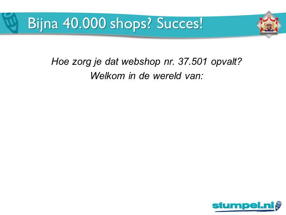 Hoe zorg je dat webshop nr. 37.501 opvalt Welkom in de wereld van: Bijna 40.000 shops Succes!