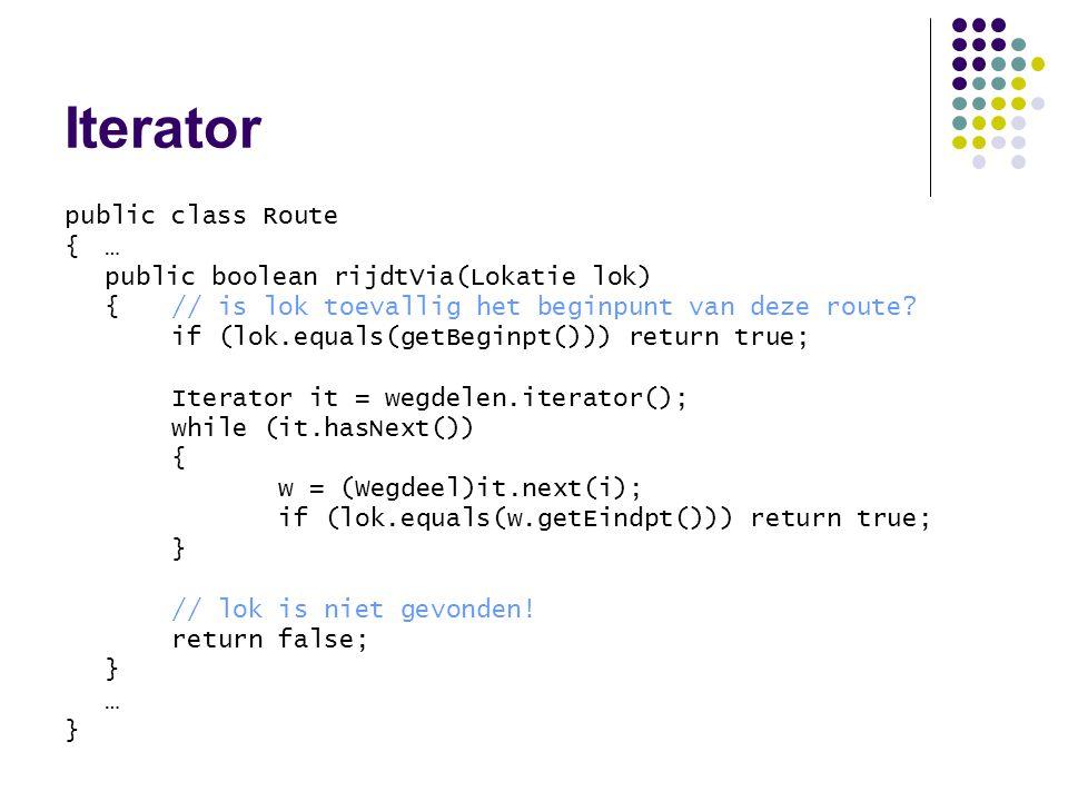 Iterator public class Route {…{… public boolean rijdtVia(Lokatie lok) {// is lok toevallig het beginpunt van deze route? if (lok.equals(getBeginpt()))