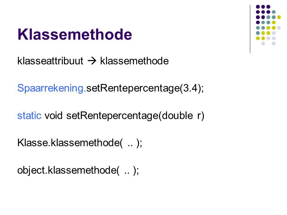 Klassemethode klasseattribuut  klassemethode Spaarrekening.setRentepercentage(3.4); static void setRentepercentage(double r) Klasse.klassemethode(..