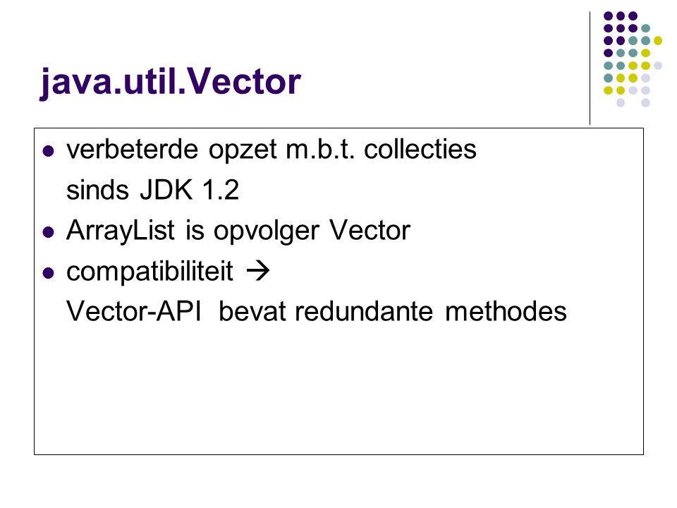 java.util.Vector verbeterde opzet m.b.t. collecties sinds JDK 1.2 ArrayList is opvolger Vector compatibiliteit  Vector-API bevat redundante methodes