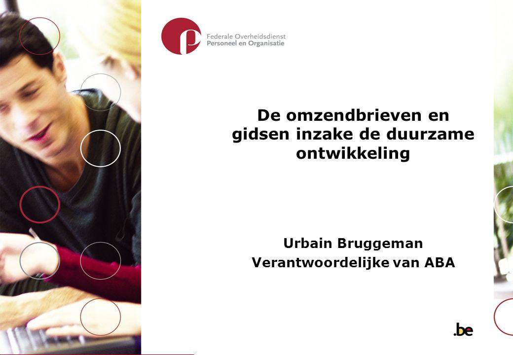 De omzendbrieven en gidsen inzake de duurzame ontwikkeling Urbain Bruggeman Verantwoordelijke van ABA