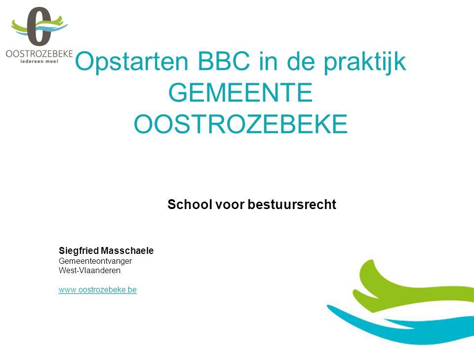 Opstarten BBC in de praktijk GEMEENTE OOSTROZEBEKE School voor bestuursrecht Siegfried Masschaele Gemeenteontvanger West-Vlaanderen www.oostrozebeke.be