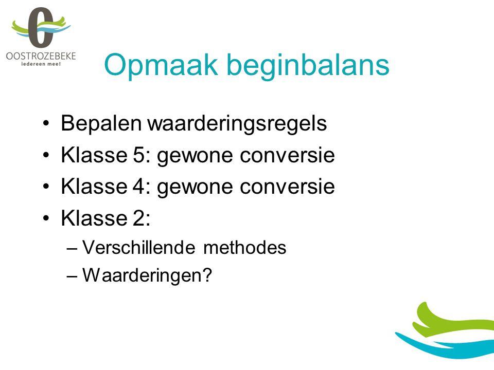 Opmaak beginbalans Bepalen waarderingsregels Klasse 5: gewone conversie Klasse 4: gewone conversie Klasse 2: –Verschillende methodes –Waarderingen?