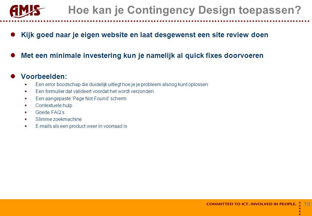 10 Hoe kan je Contingency Design toepassen? Kijk goed naar je eigen website en laat desgewenst een site review doen Met een minimale investering kun j