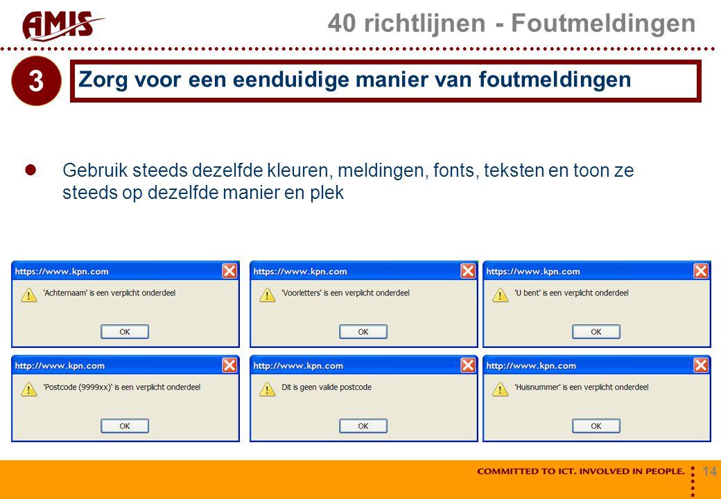 14 40 richtlijnen - Foutmeldingen Gebruik steeds dezelfde kleuren, meldingen, fonts, teksten en toon ze steeds op dezelfde manier en plek Zorg voor ee