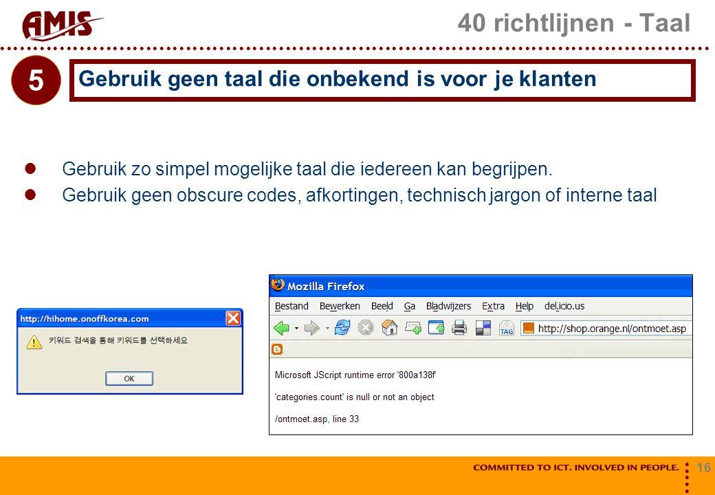 16 40 richtlijnen - Taal Gebruik zo simpel mogelijke taal die iedereen kan begrijpen. Gebruik geen obscure codes, afkortingen, technisch jargon of int
