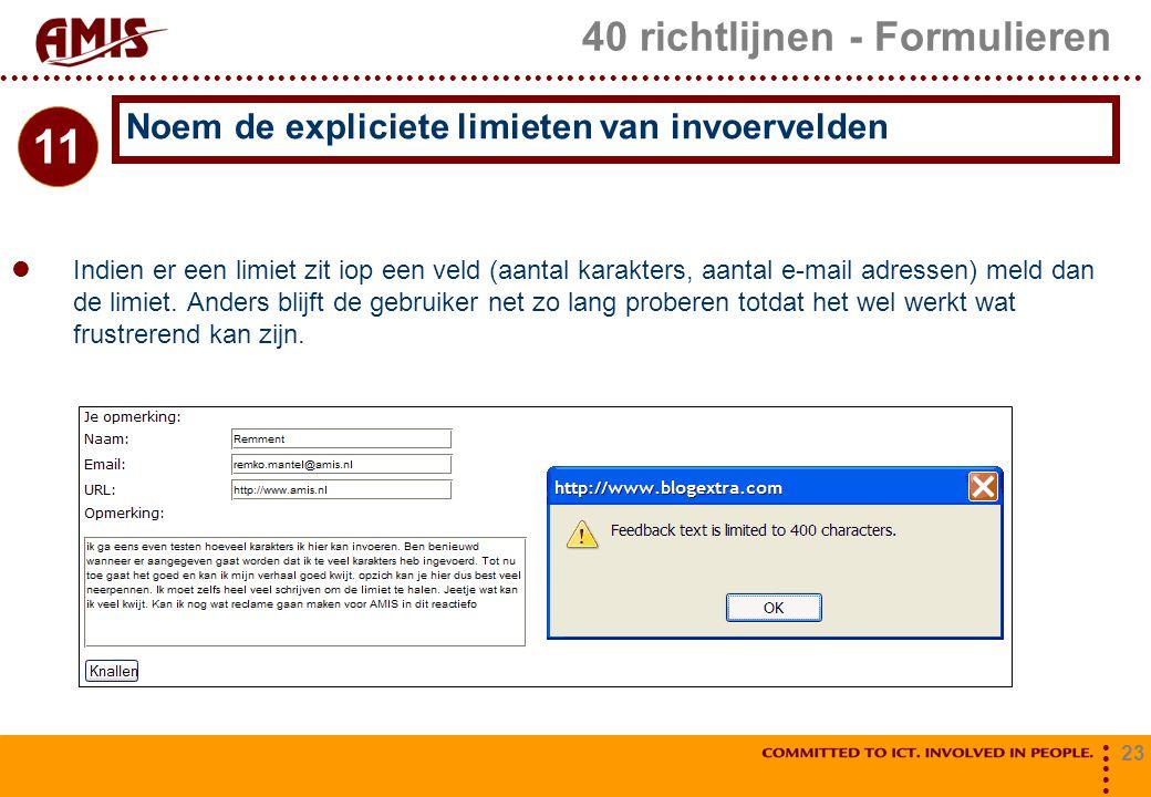 23 40 richtlijnen - Formulieren Indien er een limiet zit iop een veld (aantal karakters, aantal e-mail adressen) meld dan de limiet. Anders blijft de