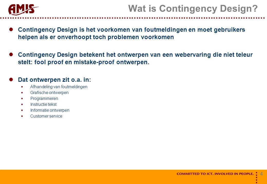 4 Wat is Contingency Design? Contingency Design is het voorkomen van foutmeldingen en moet gebruikers helpen als er onverhoopt toch problemen voorkome