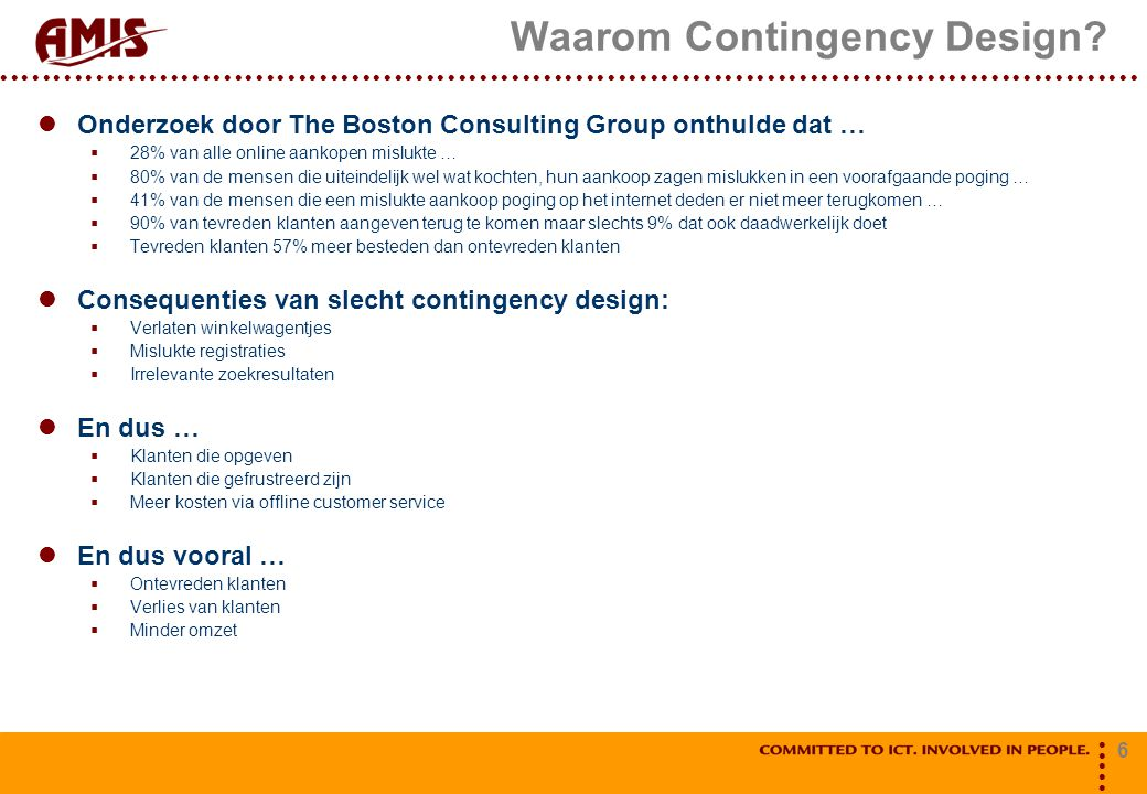 6 Waarom Contingency Design? Onderzoek door The Boston Consulting Group onthulde dat …  28% van alle online aankopen mislukte …  80% van de mensen d