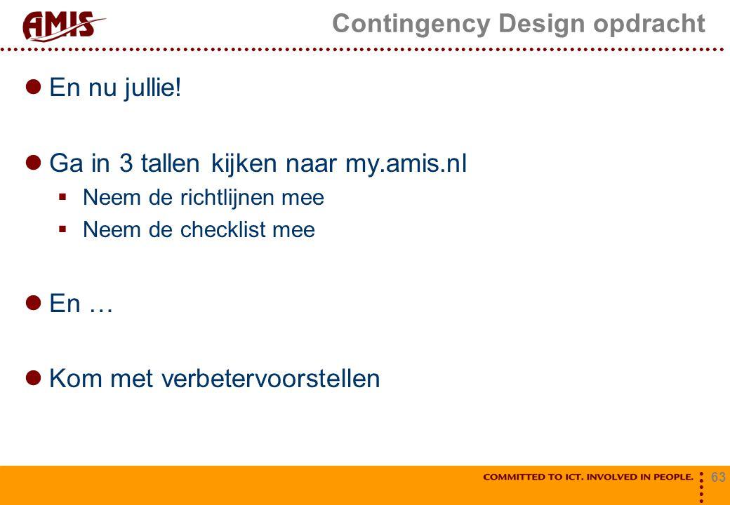 63 Contingency Design opdracht En nu jullie! Ga in 3 tallen kijken naar my.amis.nl  Neem de richtlijnen mee  Neem de checklist mee En … Kom met verb