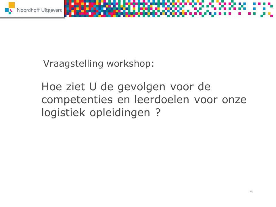14 Hoe ziet U de gevolgen voor de competenties en leerdoelen voor onze logistiek opleidingen ? Vraagstelling workshop: