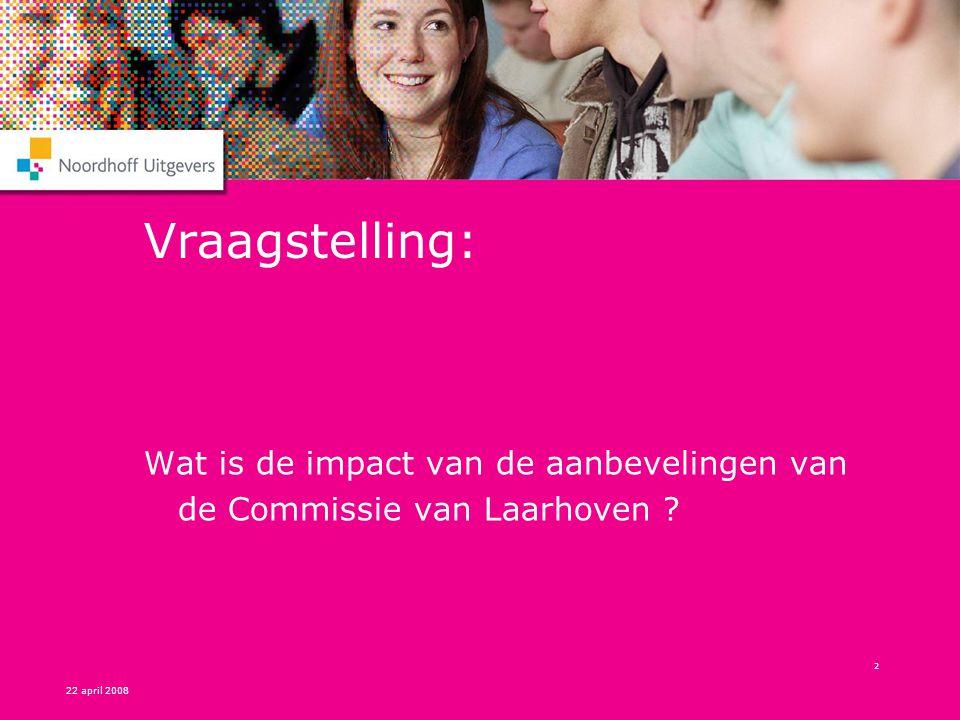 22 april 2008 2 Vraagstelling: Wat is de impact van de aanbevelingen van de Commissie van Laarhoven ?