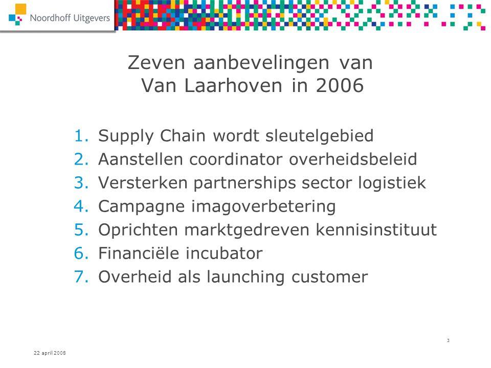 22 april 2008 3 Zeven aanbevelingen van Van Laarhoven in 2006 1.Supply Chain wordt sleutelgebied 2.Aanstellen coordinator overheidsbeleid 3.Versterken