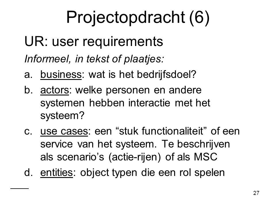 27 Projectopdracht (6) UR: user requirements Informeel, in tekst of plaatjes: a.business: wat is het bedrijfsdoel? b.actors: welke personen en andere