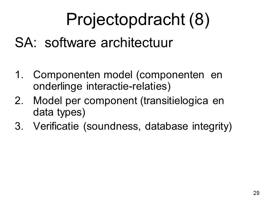 29 Projectopdracht (8) SA: software architectuur 1.Componenten model (componenten en onderlinge interactie-relaties) 2.Model per component (transitiel