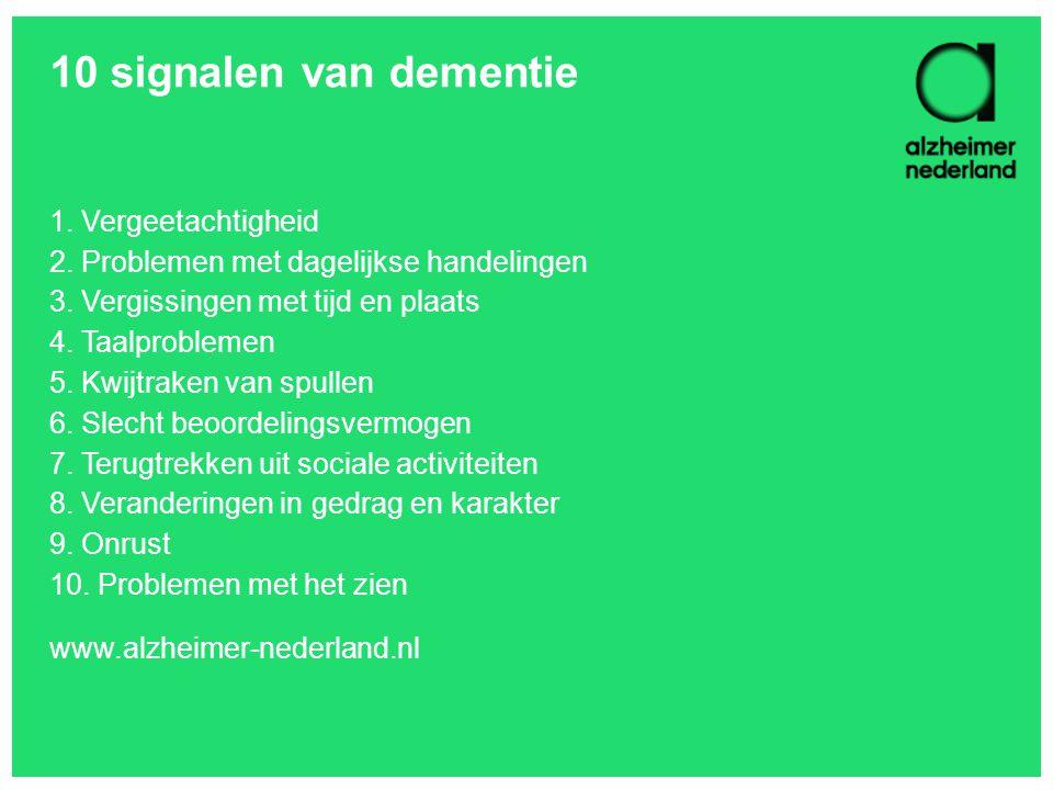 10 signalen van dementie 1. Vergeetachtigheid 2. Problemen met dagelijkse handelingen 3. Vergissingen met tijd en plaats 4. Taalproblemen 5. Kwijtrake