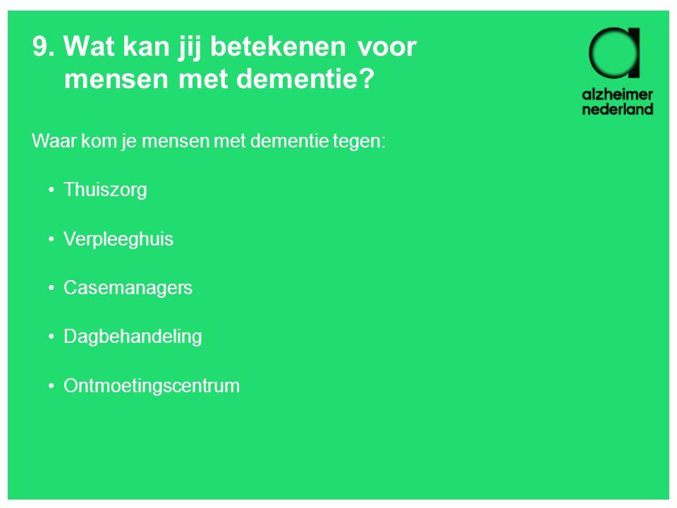 9. Wat kan jij betekenen voor mensen met dementie? Waar kom je mensen met dementie tegen: Thuiszorg Verpleeghuis Casemanagers Dagbehandeling Ontmoetin