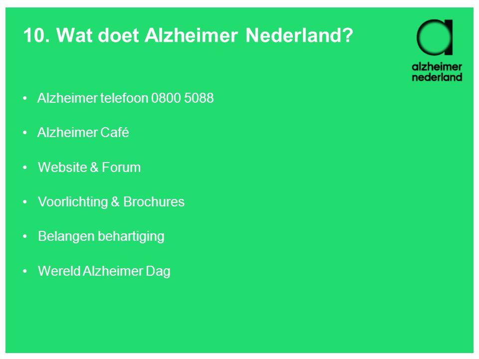 10. Wat doet Alzheimer Nederland? Alzheimer telefoon 0800 5088 Alzheimer Café Website & Forum Voorlichting & Brochures Belangen behartiging Wereld Alz