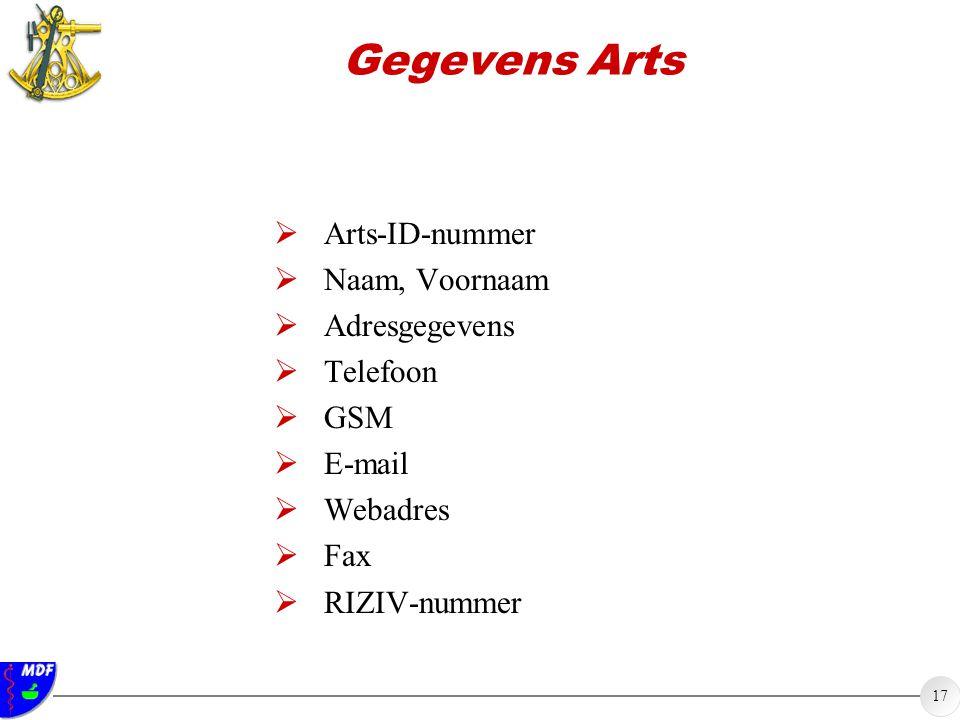 17 Gegevens Arts  Arts-ID-nummer  Naam, Voornaam  Adresgegevens  Telefoon  GSM  E-mail  Webadres  Fax  RIZIV-nummer