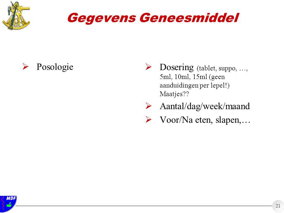 21 Gegevens Geneesmiddel  Posologie  Dosering (tablet, suppo, …, 5ml, 10ml, 15ml (geen aanduidingen per lepel!) Maatjes?.