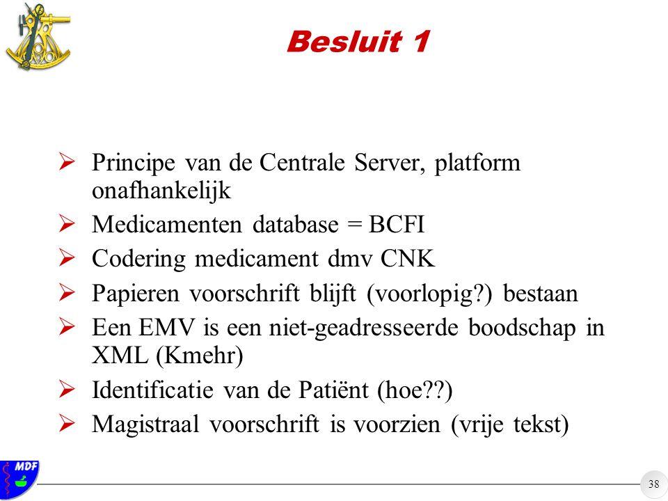 38 Besluit 1  Principe van de Centrale Server, platform onafhankelijk  Medicamenten database = BCFI  Codering medicament dmv CNK  Papieren voorsch