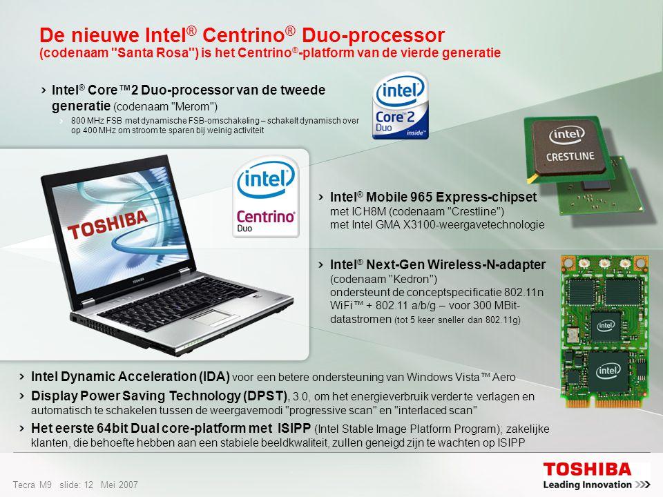 Tecra M9 slide: 11 Mei 2007 De Intel ® Centrino ® Duo-processor – De motor achter de ultieme vrijheid Dual Core is de innovatieve mobiele oplossingen voor fantastische prestaties, een langere accuwerktijd en meer mogelijkheden voor draadloze verbindingen Toonaangevende Intel-notebookprocessor is weer verbeterd Draadloze netwerken 5x sneller en bereik 2x groter dankzij 802.11n-technologie Meer helderheid en scherpte bij afspelen video Ontworpen voor energiebesparing en een langere accuwerktijd = Best Merk platform Intel-processorOndersteuning draadloze netwerken Laag stroomverbruik & lange accuduur 64-bit & Vista2007 Stable Image Ready Beheer & veiligheid Dual-core a/b/g/n = Beter