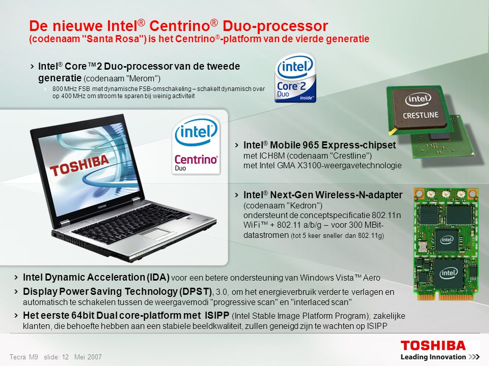 Tecra M9 slide: 11 Mei 2007 De Intel ® Centrino ® Duo-processor – De motor achter de ultieme vrijheid Dual Core is de innovatieve mobiele oplossingen