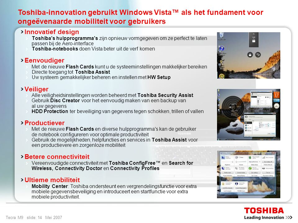 Tecra M9 slide: 13 Mei 2007 Ontworpen voor ongeëvenaarde mobiliteit Windows Vista ™ Business is het besturingssysteem dat is ontworpen om pc s soepel en veilig te laten werken, een krachtig nieuw instrument waarmee gebruikers hun gegevens kunnen vinden en gebruiken, en waarmee ze makkelijk verbinding kunnen maken met andere mensen, pc s en apparaten.