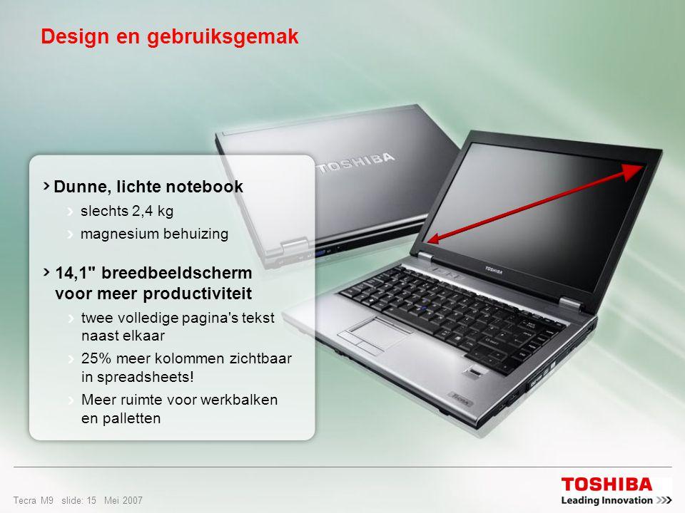 Tecra M9 slide: 14 Mei 2007 Innovatief design Toshiba s hulpprogramma s zijn opnieuw vormgegeven om ze perfect te laten passen bij de Aero-interface Toshiba-notebooks doen Vista beter uit de verf komen Eenvoudiger Met de nieuwe Flash Cards kunt u de systeeminstellingen makkelijker bereiken Directe toegang tot Toshiba Assist Uw systeem gemakkelijker beheren en instellen met HW Setup Veiliger Alle veiligheidsinstellingen worden beheerd met Toshiba Security Assist Gebruik Disc Creator voor het eenvoudig maken van een backup van al uw gegevens HDD Protection ter beveiliging van gegevens tegen schokken, trillen of vallen Productiever Met de nieuwe Flash Cards en diverse hulpprogramma s kan de gebruiker de notebook configureren voor optimale productiviteit Gebruik de mogelijkheden, helpfuncties en services in Toshiba Assist voor een productievere en zorgenloze mobiliteit Betere connectiviteit Vereenvoudigde connectiviteit met Toshiba ConfigFree™ en Search for Wireless, Connectivity Doctor en Connectivity Profiles Ultieme mobiliteit Mobility Center: Toshiba ondersteunt een vergrendelingsfunctie voor extra mobiele gegevensbeveiliging en introduceert een startfunctie voor extra mobiele productiviteit.