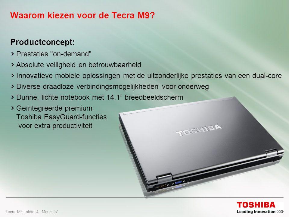 Tecra M9 slide: 3 Mei 2007 Omschrijving van de doelgroep Grote ondernemingen Businessunits met behoefte aan een geavanceerde notebook die voldoet aan hun vaak bijzonder zware eisen De beste combinatie van draagbaarheid, veiligheid en prestaties Optimale platformstabiliteit – makkelijk te implementeren (een gegarandeerde levensduur van 12 maanden) Toshiba EasyGuard voor zorgeloos mobiel werken en een lagere TCO Maximale ROI – stabiliteit, robuustheid, interoperabiliteit, lage beheerkosten Midden- en kleinbedrijf Bedrijven met behoefte aan een krachtige, zeer mobiele oplossing voor computergebruik Opties voor extra batterijen voor maximale flexibiliteit Topspecificaties voor concurrerende prijzen Afnemers van grote volumes Projectspecifieke eisen Flexibiliteit om te bouwen op bestelling
