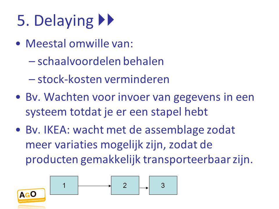 5. Delaying  Meestal omwille van: –schaalvoordelen behalen –stock-kosten verminderen Bv. Wachten voor invoer van gegevens in een systeem totdat je e