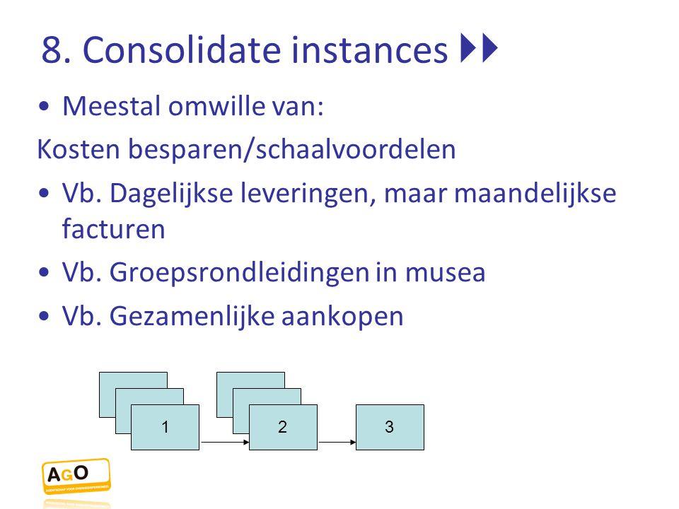 8. Consolidate instances  Meestal omwille van: Kosten besparen/schaalvoordelen Vb. Dagelijkse leveringen, maar maandelijkse facturen Vb. Groepsrondl