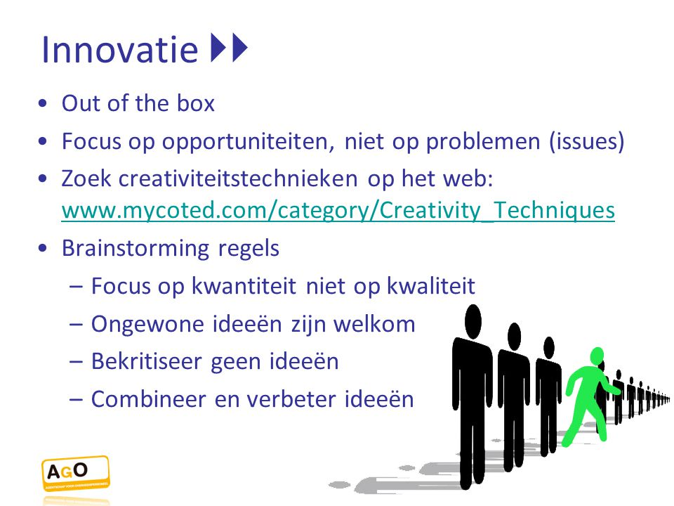 Innovatie  Out of the box Focus op opportuniteiten, niet op problemen (issues) Zoek creativiteitstechnieken op het web: www.mycoted.com/category/Cre