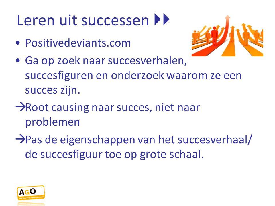 Leren uit successen  Positivedeviants.com Ga op zoek naar succesverhalen, succesfiguren en onderzoek waarom ze een succes zijn.  Root causing naar