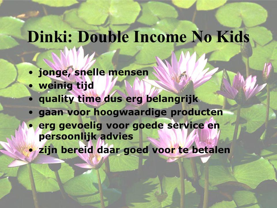Dinki: Double Income No Kids jonge, snelle mensen weinig tijd quality time dus erg belangrijk gaan voor hoogwaardige producten erg gevoelig voor goede service en persoonlijk advies zijn bereid daar goed voor te betalen